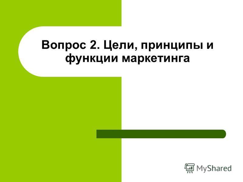 Вопрос 2. Цели, принципы и функции маркетинга