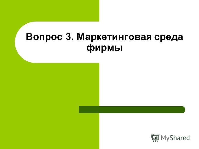Вопрос 3. Маркетинговая среда фирмы