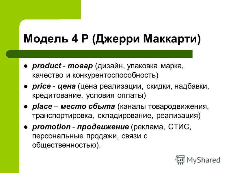 Модель 4 Р (Джерри Маккарти) product - товар (дизайн, упаковка марка, качество и конкурентоспособность) price - цена (цена реализации, скидки, надбавки, кредитование, условия оплаты) place – место сбыта (каналы товародвижения, транспортировка, склади