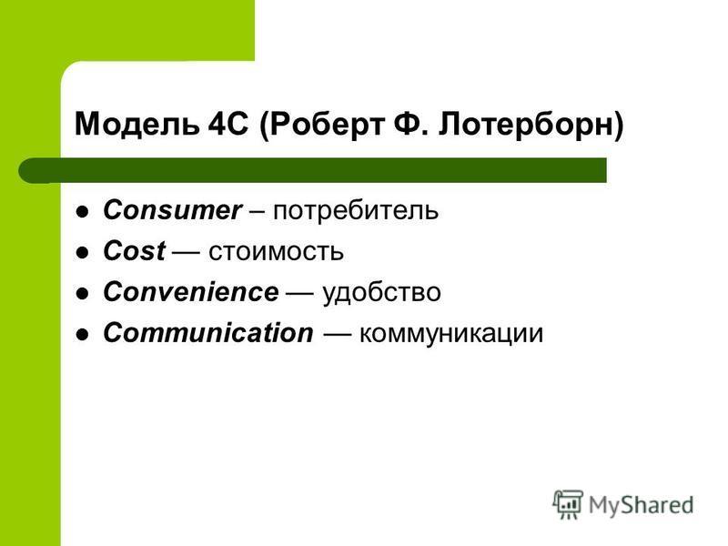 Модель 4С (Роберт Ф. Лотерборн) Consumer – потребитель Cost стоимость Convenience удобство Communication коммуникации
