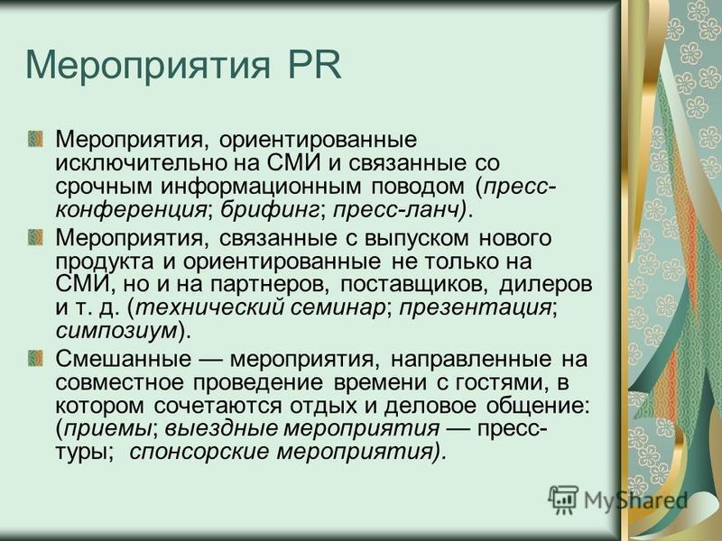 Мероприятия PR Мероприятия, ориентированные исключительно на СМИ и связанные со срочным информационным поводом (пресс- конференция; брифинг; пресс-ланч). Мероприятия, связанные с выпуском нового продукта и ориентированные не только на СМИ, но и на па