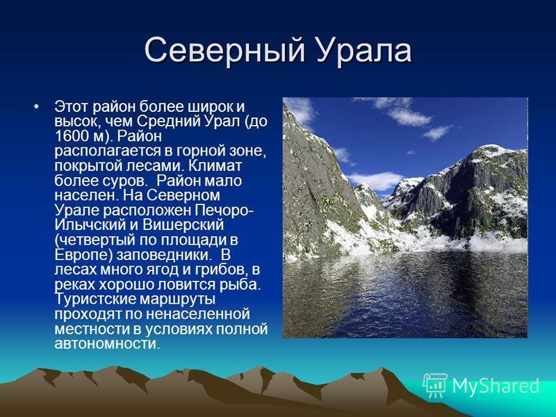 Северный Урала Этот район более широк и высок, чем Средний Урал (до 1600 м). Район располагается в горной зоне, покрытой лесами. Климат более суров. Район мало населен. На Северном Урале расположен Печоро- Илычский и Вишерский (четвертый по площади в