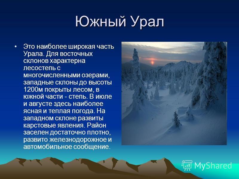 Южный Урал Это наиболее широкая часть Урала. Для восточных склонов характерна лесостепь с многочисленными озерами, западные склоны до высоты 1200 м покрыты лесом, в южной части - степь. В июле и августе здесь наиболее ясная и теплая погода. На западн