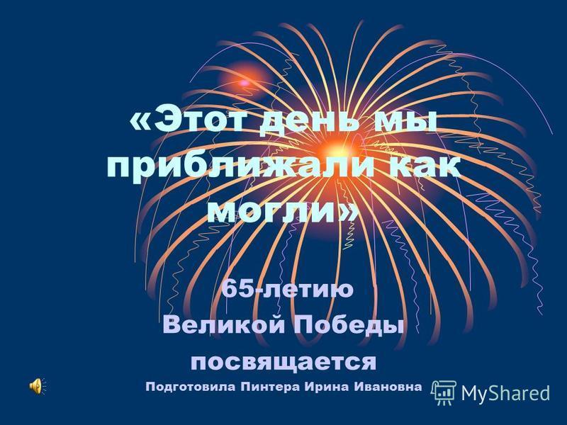 «Этот день мы приближали как могли» 65-летию Великой Победы посвящается Подготовила Пинтера Ирина Ивановна