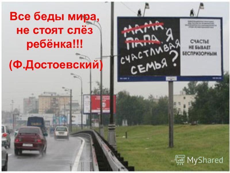 Все беды мира, не стоят слёз ребёнка!!! (Ф.Достоевский)