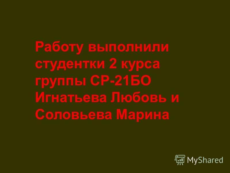 Работу выполнили студентки 2 курса группы СР-21БО Игнатьева Любовь и Соловьева Марина