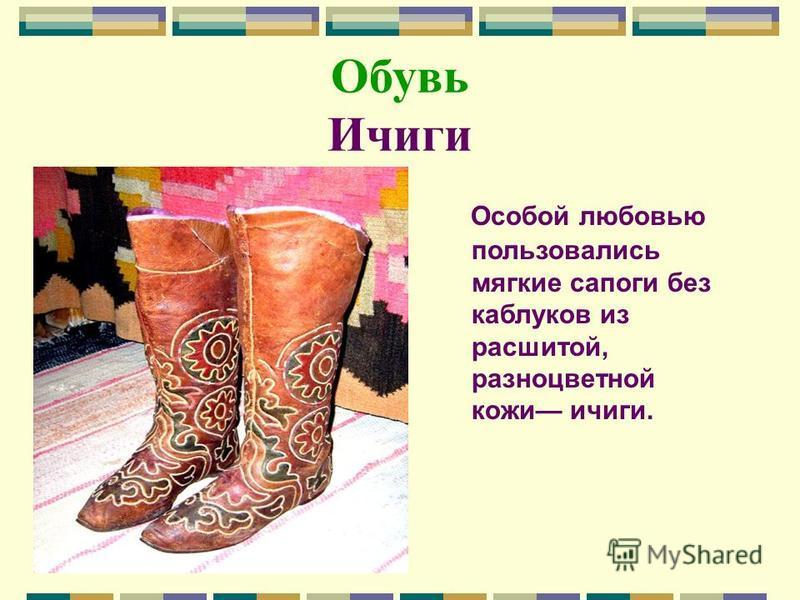 Обувь Ичиги Особой любовью пользовались мягкие сапоги без каблуков из расшитой, разноцветной кожи ичиги.