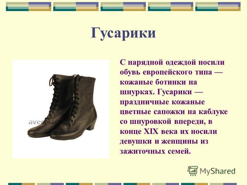 Гусарики С нарядной одеждой носили обувь европейского типа кожаные ботинки на шнурках. Гусарики праздничные кожаные цветные сапожки на каблуке со шнуровкой впереди, в конце XIX века их носили девушки и женщины из зажиточных семей.