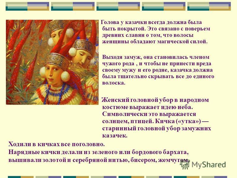 Голова у казачки всегда должна была быть покрытой. Это связано с поверьем древних славян о том, что волосы женщины обладают магической силой. Выходя замуж, она становилась членом чужого рода, и чтобы не принести вреда своему мужу и его родне, казачка