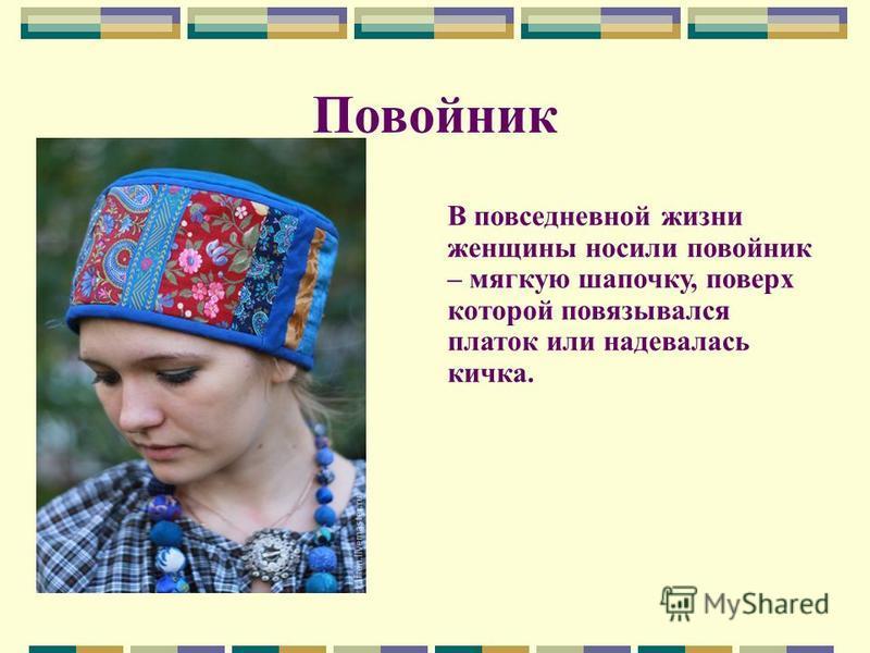 Повойник В повседневной жизни женщины носили повойник – мягкую шапочку, поверх которой повязывался платок или надевалась кичка.