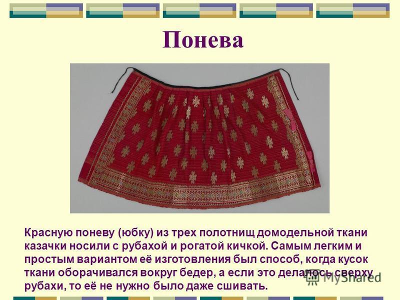 Понева Красную поневу (юбку) из трех полотнищ домодельной ткани казачки носили с рубахой и рогатой кичкой. Самым легким и простым вариантом её изготовления был способ, когда кусок ткани оборачивался вокруг бедер, а если это делалось сверху рубахи, то