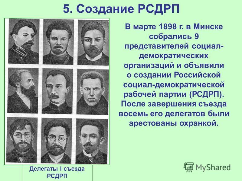 5. Создание РСДРП В марте 1898 г. в Минске собрались 9 представителей социал- демократических организаций и объявили о создании Российской социал-демократической рабочей партии (РСДРП). После завершения съезда восемь его делегатов были арестованы охр