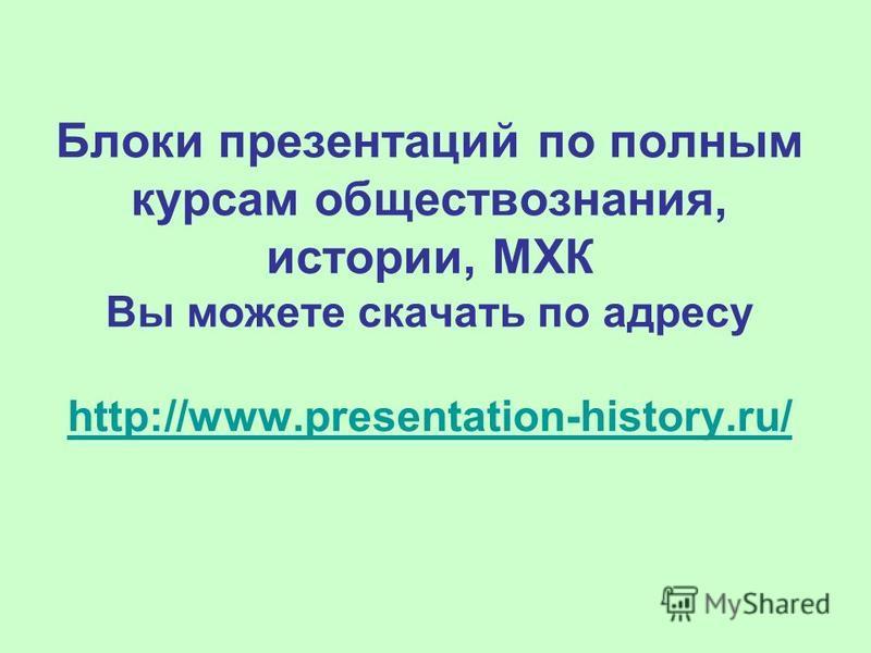 Блоки презентаций по полным курсам обществознания, истории, МХК Вы можете скачать по адресу http://www.presentation-history.ru/ http://www.presentation-history.ru/