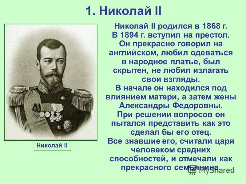 1. Николай II Николай II Николай II родился в 1868 г. В 1894 г. вступил на престол. Он прекрасно говорил на английском, любил одеваться в народное платье, был скрытен, не любил излагать свои взгляды. В начале он находился под влиянием матери, а затем