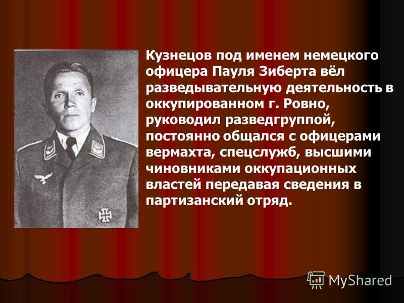 Кузнецов под именем немецкого офицера Пауля Зиберта вёл разведывательную деятельность в оккупированном г. Ровно, руководил разведгруппой, постоянно общался с офицерами вермахта, спецслужб, высшими чиновниками оккупационных властей передавая сведения