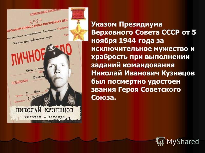 Указом Президиума Верховного Совета СССР от 5 ноября 1944 года за исключительное мужество и храбрость при выполнении заданий командования Николай Иванович Кузнецов был посмертно удостоен звания Героя Советского Союза.