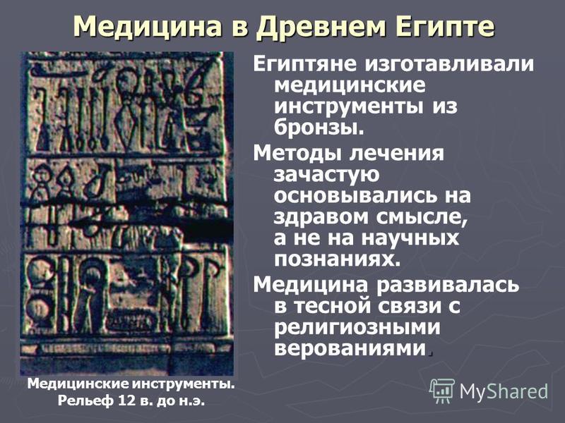 Медицина в Древнем Египте Египтяне изготавливали медицинские инструменты из бронзы. Методы лечения зачастую основывались на здравом смысле, а не на научных познаниях.. Медицина развивалась в тесной связи с религиозными верованиями. Медицинские инстру