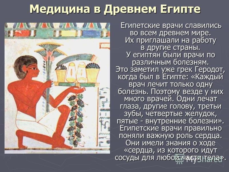 Медицина в Древнем Египте Египетские врачи славились во всем древнем мире. Их приглашали на работу в другие страны. У египтян были врачи по различным болезням. Это заметил уже грек Геродот, когда был в Египте: «Каждый врач лечит только одну болезнь.