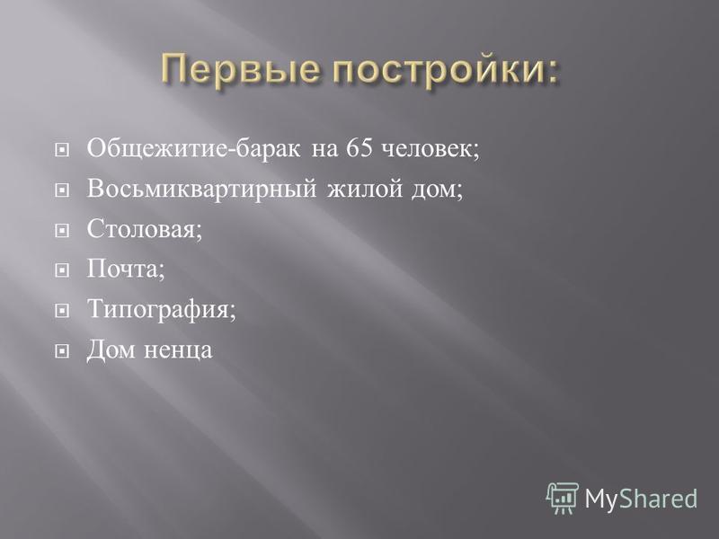 Общежитие - барак на 65 человек ; Восьмиквартирный жилой дом ; Столовая ; Почта ; Типография ; Дом ненца