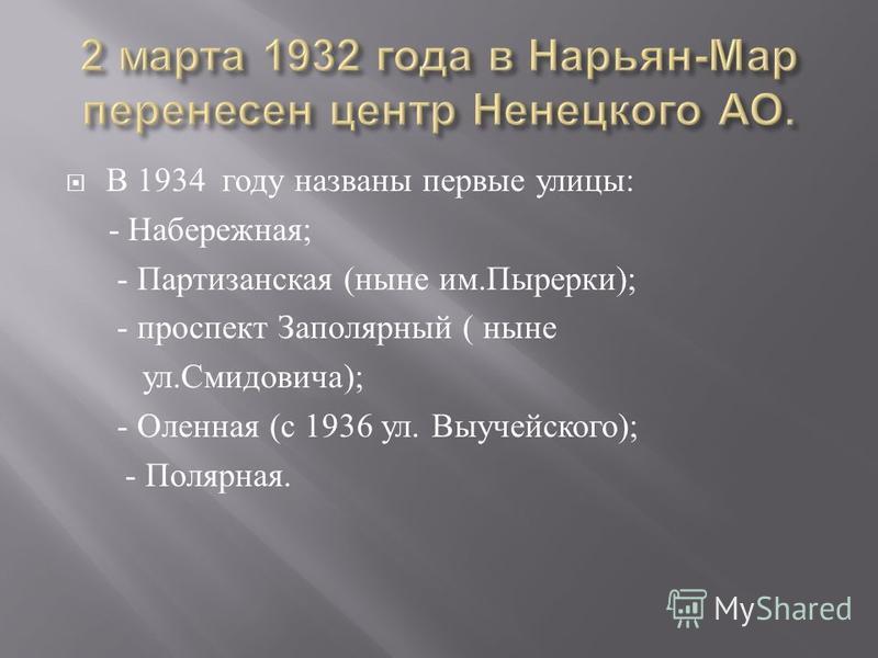 В 1934 году названы первые улицы : - Набережная ; - Партизанская ( ныне им. Пырерки ); - проспект Заполярный ( ныне ул. Смидовича ); - Оленная ( с 1936 ул. Выучейского ); - Полярная.