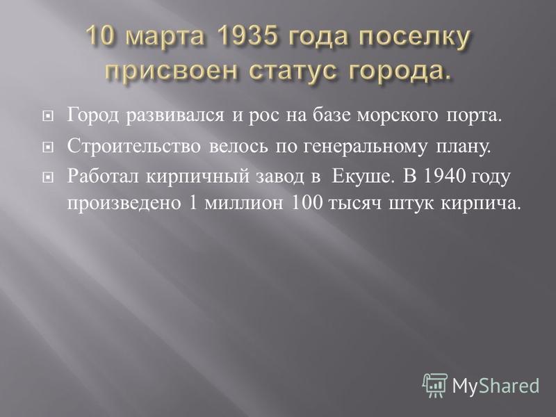 Город развивался и рос на базе морского порта. Строительство велось по генеральному плану. Работал кирпичный завод в Екуше. В 1940 году произведено 1 миллион 100 тысяч штук кирпича.