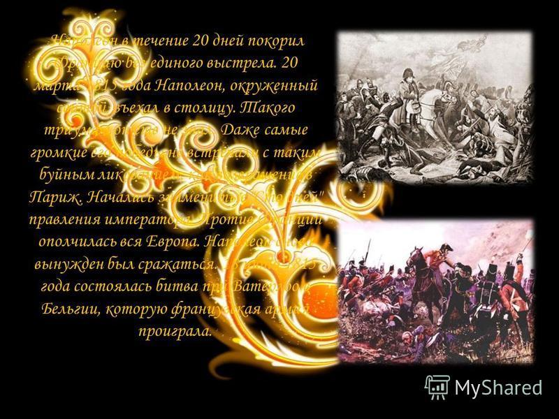 Наполеон в течение 20 дней покорил Францию без единого выстрела. 20 марта 1815 года Наполеон, окруженный свитой, въехал в столицу. Такого триумфа он еще не знал. Даже самые громкие его победы не встречали с таким буйным ликованием, как возвращение в