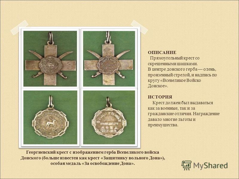 Георгиевский крест с изображением герба Всевеликого войска Донского (больше известен как крест «Защитнику вольного Дона»), особая медаль «За освобождение Дона». ОПИСАНИЕ Прямоугольный крест со скрещенными шашками. В центре донского герба олень, пронз