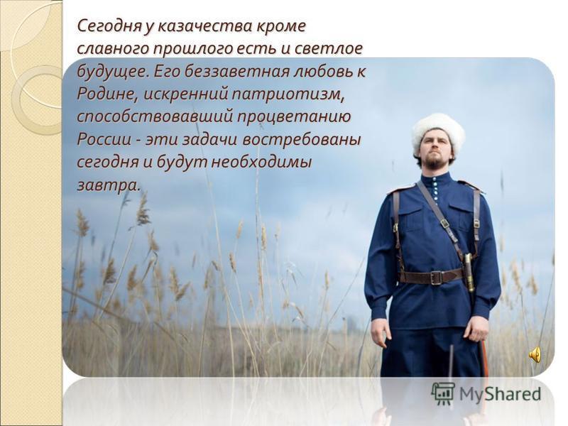 Сегодня у казачества кроме славного прошлого есть и светлое будущее. Его беззаветная любовь к Родине, искренний патриотизм, способствовавший процветанию России - эти задачи востребованы сегодня и будут необходимы завтра. Сегодня у казачества кроме сл