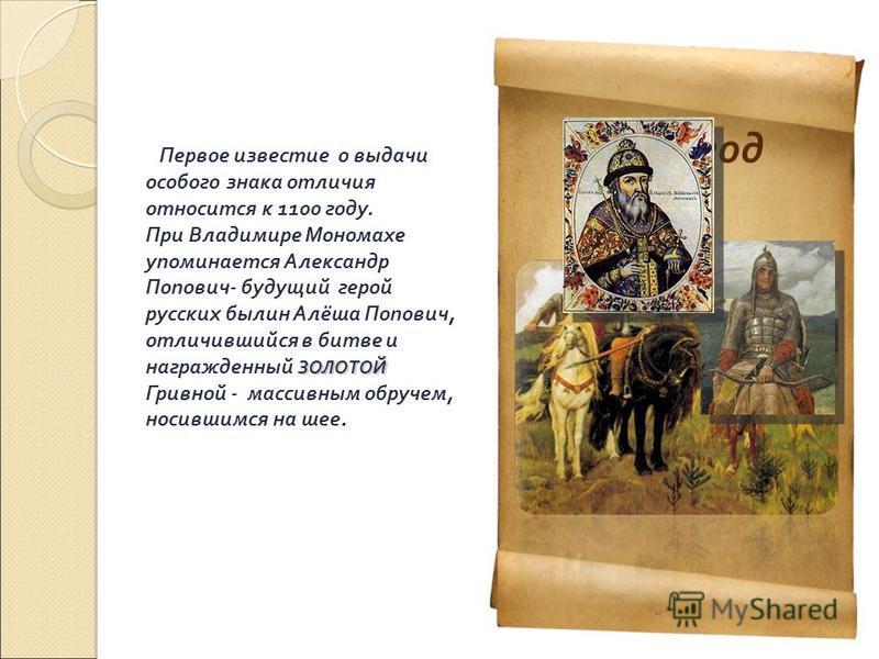 1100 год Первое известие о выдачи особого знака отличия относится к 1100 году. ЗОЛОТОЙ При Владимире Мономахе упоминается Александр Попович- будущий герой русских былин Алёша Попович, отличившийся в битве и награжденный ЗОЛОТОЙ Гривной - массивным об