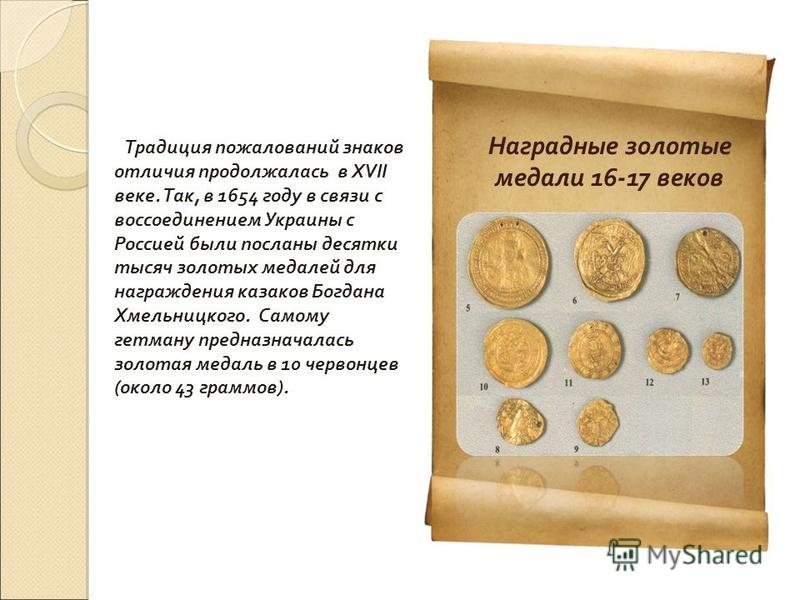 Традиция пожалований знаков отличия продолжалась в XVII веке. Так, в 1654 году в связи с воссоединением Украины с Россией были посланы десятки тысяч золотых медалей для награждения казаков Богдана Хмельницкого. Самому гетману предназначалась золотая