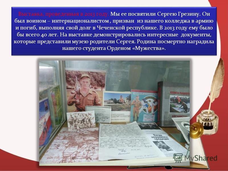 Выставка, проведенная в 2013 году. Мы ее посвятили Сергею Грезину. Он был воином – интернационалистом, призван из нашего колледжа в армию и погиб, выполняя свой долг в Чеченской республике. В 2013 году ему было бы всего 40 лет. На выставке демонстрир