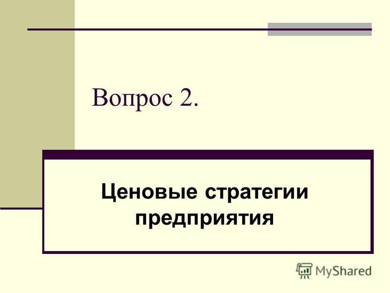 Вопрос 2. Ценовые стратегии предприятия