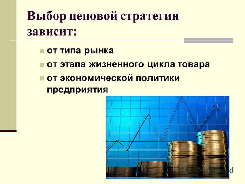 Выбор ценовой стратегии зависит: от типа рынка от этапа жизненного цикла товара от экономической политики предприятия