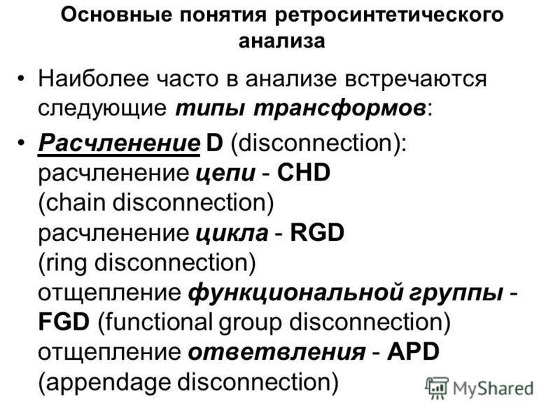 Основные понятия ретро синтетического анализа Наиболее часто в анализе встречаются следующие типы трансформов: Расчленение D (disconnection): расчленение цепи - CHD (chain disconnection) расчленение цикла - RGD (ring disconnection) отщепление функцио