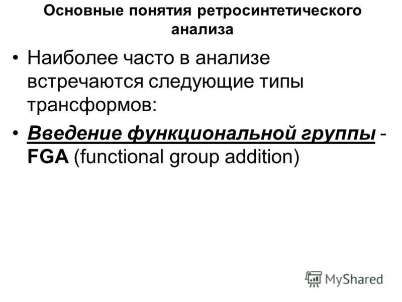 Основные понятия ретро синтетического анализа Наиболее часто в анализе встречаются следующие типы трансформов: Введение функциональной группы - FGA (functional group addition)
