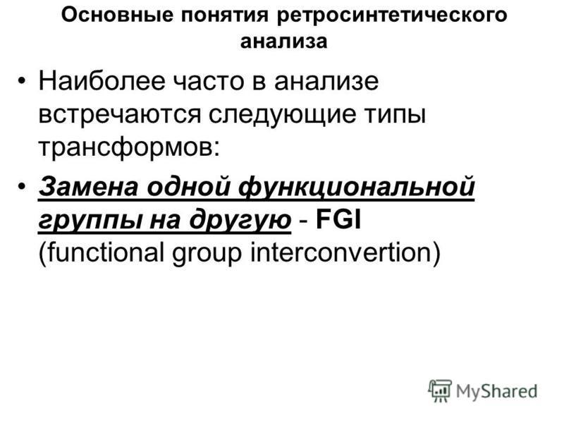Основные понятия ретро синтетического анализа Наиболее часто в анализе встречаются следующие типы трансформов: Замена одной функциональной группы на другую - FGI (functional group interconvertion)