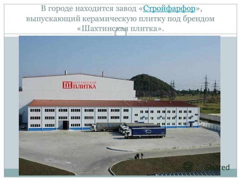 В городе находится завод «Стройфарфор», выпускающий керамическую плитку под брендом «Шахтинская плитка».Стройфарфор