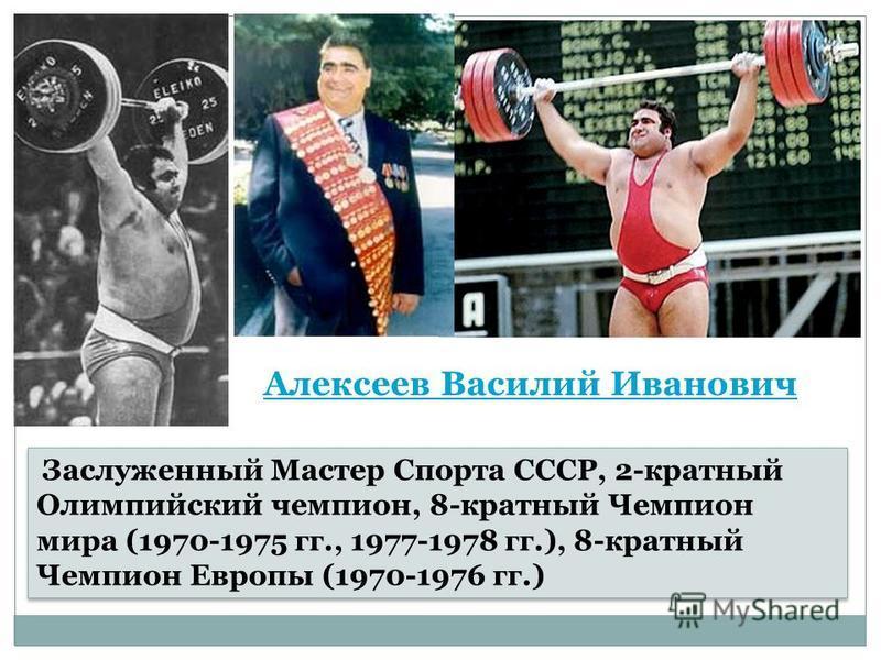 Алексеев Василий Иванович Заслуженный Мастер Спорта СССР, 2-кратный Олимпийский чемпион, 8-кратный Чемпион мира (1970-1975 гг., 1977-1978 гг.), 8-кратный Чемпион Европы (1970-1976 гг.)
