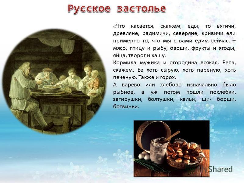 «Что касается, скажем, еды, то вятичи, древляне, радимичи, северяне, кривичи ели примерно то, что мы с вами едим сейчас, – мясо, птицу и рыбу, овощи, фрукты и ягоды, яйца, творог и кашу. Кормила мужика и огородина всякая. Репа, скажем. Ее хоть сырую,