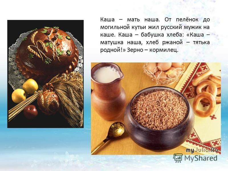 Каша – мать наша. От пелёнок до могильной кутьи жил русский мужик на каше. Каша – бабушка хлеба: «Каша – матушка наша, хлеб ржаной – тятька родной!» Зерно – кормилец.