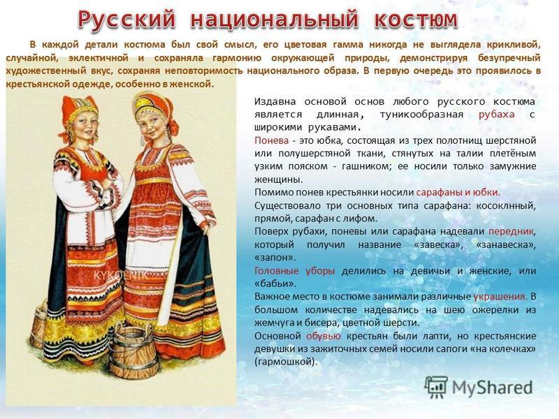 Издавна основой основ любого русского костюма является длинная, туникообразная рубаха с широкими рукавами. Понева - это юбка, состоящая из трех полотнищ шерстяной или полушерстяной ткани, стянутых на талии плетёным узким пояском - гашником; ее носили