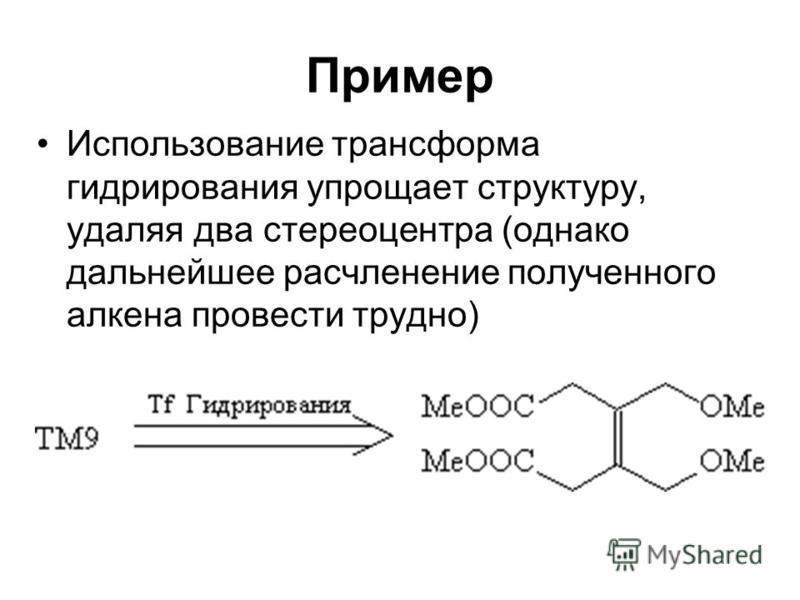 Пример Использование трансформа гидрирования упрощает структуру, удаляя два стерео центра (однако дальнейшее расчленение полученного алкена провести трудно)