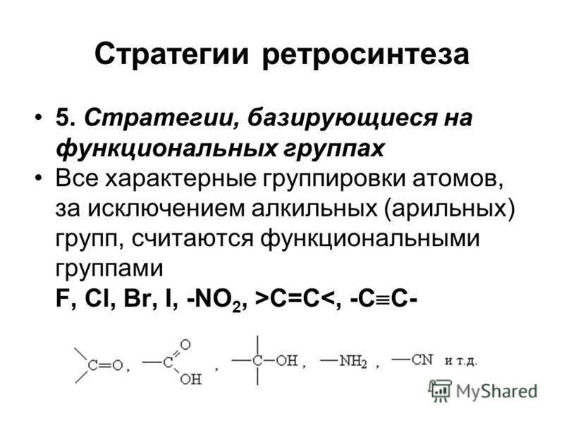 Стратегии ретро синтеза 5. Стратегии, базирующиеся на функциональных группах Все характерные группировки атомов, за исключением алкильных (арильных) групп, считаются функциональными группами F, Cl, Br, I, -NO 2, >C=C<, -C C-