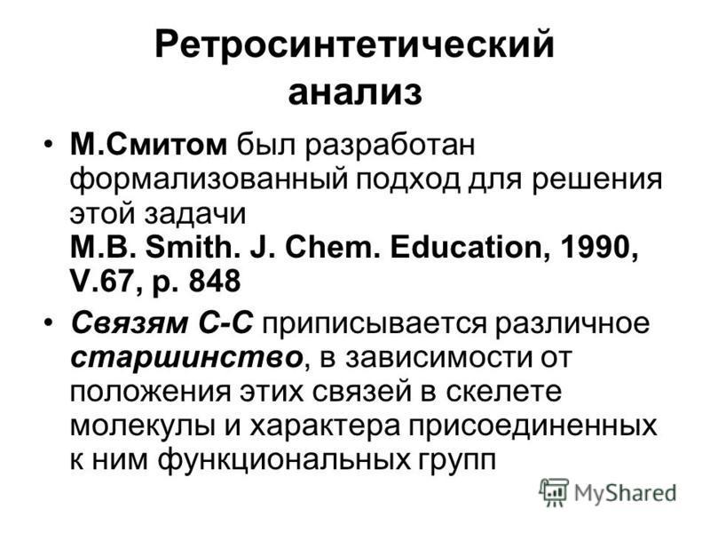 Ретросинтетический анализ М.Смитом был разработан формализованный подход для решения этой задачи M.B. Smith. J. Chem. Education, 1990, V.67, p. 848 Связям С-С приписывается различное старшинство, в зависимости от положения этих связей в скелете молек