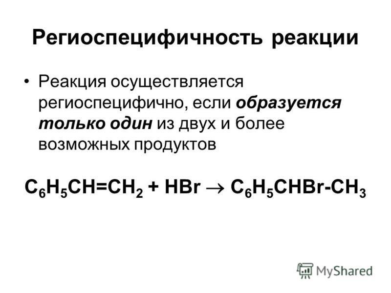 Региоспецифичность реакции Реакция осуществляется региоспецифично, если образуется только один из двух и более возможных продуктов C 6 H 5 CH=CH 2 + HBr C 6 H 5 CHBr-CH 3
