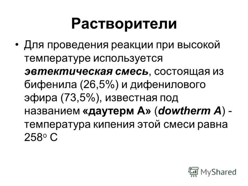 Растворители Для проведения реакции при высокой температуре используется эвтектическая смесь, состоящая из бифенила (26,5%) и дифенилового эфира (73,5%), известная под названием «даутерм А» (dowtherm A) - температура кипения этой смеси равна 258 о С