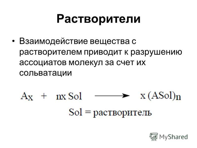 Растворители Взаимодействие вещества с растворителем приводит к разрушению ассоциатов молекул за счет их сольватации