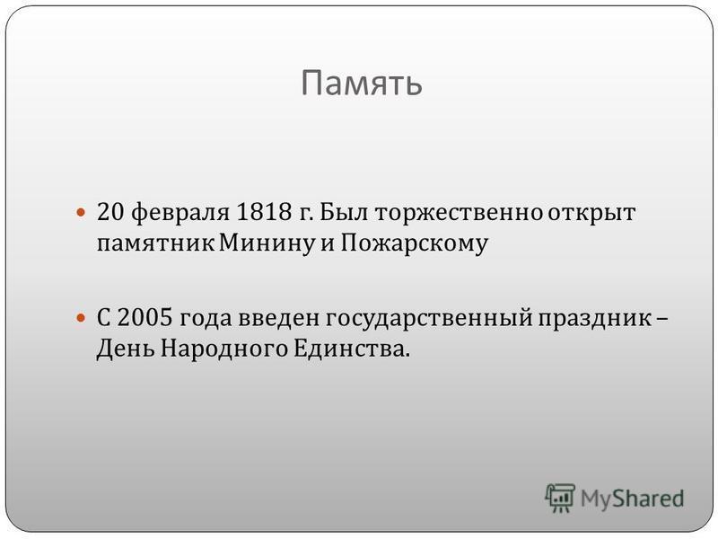 Память 20 февраля 1818 г. Был торжественно открыт памятник Минину и Пожарскому С 2005 года введен государственный праздник – День Народного Единства.