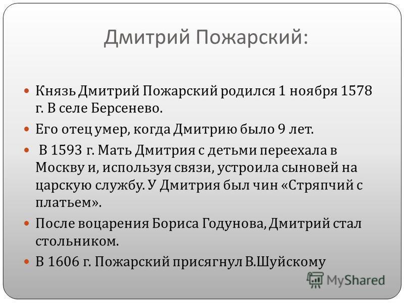 Дмитрий Пожарский : Князь Дмитрий Пожарский родился 1 ноября 1578 г. В селе Берсенево. Его отец умер, когда Дмитрию было 9 лет. В 1593 г. Мать Дмитрия с детьми переехала в Москву и, используя связи, устроила сыновей на царскую службу. У Дмитрия был ч