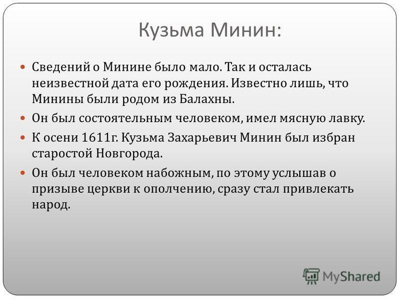 Кузьма Минин : Сведений о Минине было мало. Так и осталась неизвестной дата его рождения. Известно лишь, что Минины были родом из Балахны. Он был состоятельным человеком, имел мясную лавку. К осени 1611 г. Кузьма Захарьевич Минин был избран старостой